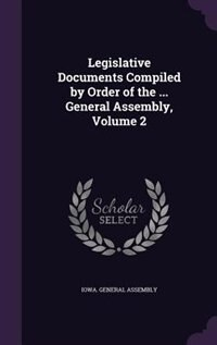 Legislative Documents Compiled by Order of the ... General Assembly, Volume 2 by Iowa. General Assembly