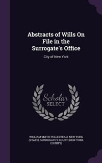 Abstracts of Wills On File in the Surrogate's Office: City of New York by William Smith Pelletreau