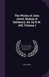 The Works of John Jewel, Bishop of Salisbury, Ed. by R.W. Jelf, Volume 1 by John Jewel