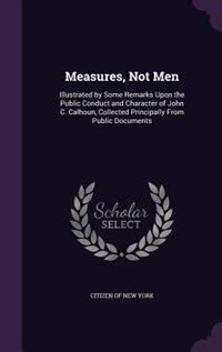 Measures, Not Men: Illustrated by Some Remarks Upon the Public Conduct and Character of John C. Calhoun, Collected Pri by Citizen Of New York