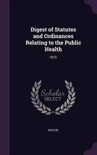 Digest of Statutes and Ordinances Relating to the Public Health: 1873- by Boston