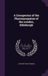 A Conspectus of the Pharmacopoias of the London, Edinburgh by Anthony Todd Thomson
