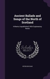Ancient Ballads and Songs of the North of Scotland: Hitherto Unpublished, With Explanatory Notes by Peter Buchan