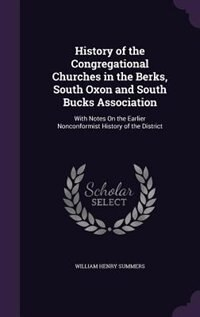 History of the Congregational Churches in the Berks, South Oxon and South Bucks Association: With Notes On the Earlier Nonconformist History of the Di by William Henry Summers