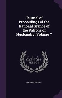 Journal of Proceedings of the National Grange of the Patrons of Husbandry, Volume 7 by National Grange