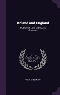 Ireland and England: Or, the Irish Land and Church Questions by Charles Tennant
