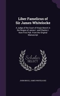 Liber Famelicus of Sir James Whitelocke: A Judge of the Court of King's Bench in the Reigns of James I. and Charles I. Now First Pub. From t by John Bruce