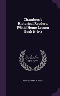 Chambers's Historical Readers. [With] Home Lesson Book I(-Iv.) de Ltd Chambers W. And R.