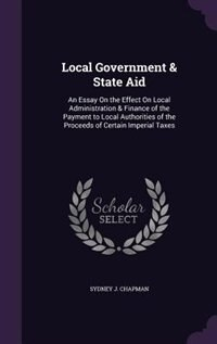 Local Government & State Aid: An Essay On the Effect On Local Administration & Finance of the Payment to Local Authorities of the de Sydney J. Chapman