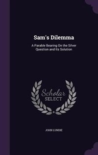 Sam's Dilemma: A Parable Bearing On the Silver Question and Its Solution by John Lundie