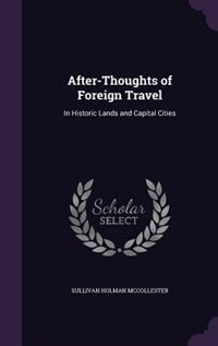 After-Thoughts of Foreign Travel: In Historic Lands and Capital Cities by Sullivan Holman McCollester