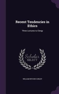 Recent Tendencies in Ethics: Three Lectures to Clergy by William Ritchie Sorley