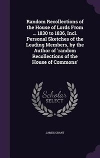Random Recollections of the House of Lords From ... 1830 to 1836, Incl. Personal Sketches of the Leading Members, by the Author of 'random Recollectio by James Grant
