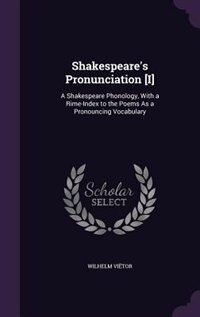 Shakespeare's Pronunciation [I]: A Shakespeare Phonology, With a Rime-Index to the Poems As a Pronouncing Vocabulary by Wilhelm Viëtor