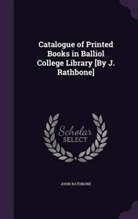 Catalogue of Printed Books in Balliol College Library [By J. Rathbone] by John Rathbone
