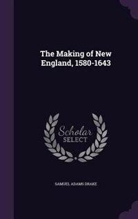 The Making of New England, 1580-1643 de Samuel Adams Drake