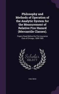 Philosophy and Methods of Operation of the Analytic System for the Measurement of Relative Fire Hazard (Mercantile Classes).: Papers Read Before the F by H M. Hess