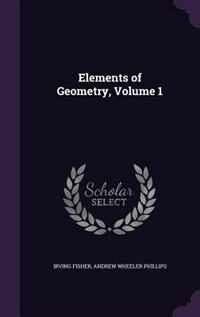 Elements of Geometry, Volume 1 de Irving Fisher