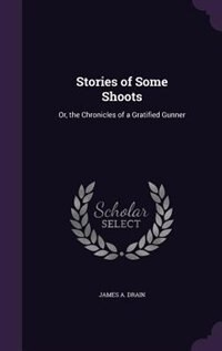 Stories of Some Shoots: Or, the Chronicles of a Gratified Gunner by James A. Drain