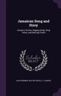 Jamaican Song and Story: Annancy Stories, Digging Sings, Ring Tunes, and Dancing Tunes by Alice Werner