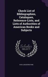Check List of Bibliographies, Catalogues, Reference-Lists, and Lists of Authorities of American Books and Subjects by Paul Leicester Ford