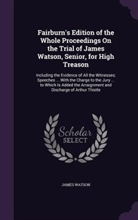 Fairburn's Edition of the Whole Proceedings On the Trial of James Watson, Senior, for High Treason: Including the Evidence of All the Witnesses; Speeches ... With the Charge to the Jury ... to Which by James Watson