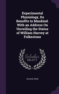 Experimental Physiology, Its Benefits to Mankind. With an Address On Unveiling the Statue of William Harvey at Folkestone de Richard Owen