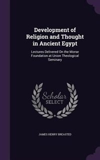 Development of Religion and Thought in Ancient Egypt: Lectures Delivered On the Morse Foundation at Union Theological Seminary de James Henry Breasted