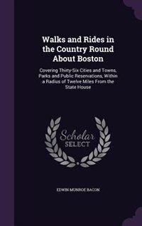 Walks and Rides in the Country Round About Boston: Covering Thirty-Six Cities and Towns, Parks and Public Reservations, Within a Radius of Twelve Mile by Edwin Munroe Bacon