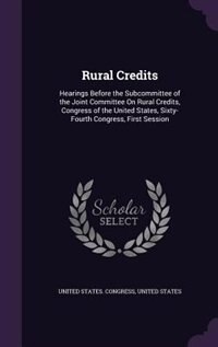Rural Credits: Hearings Before the Subcommittee of the Joint Committee On Rural Credits, Congress of the United St by United States. Congress