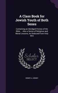 A Class Book for Jewish Youth of Both Sexes: Containing an Abridged History of the Bible ... Also a Series of Religious and Moral Lessons, As De by Henry A. Henry