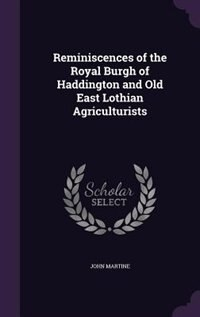 Reminiscences of the Royal Burgh of Haddington and Old East Lothian Agriculturists by John Martine
