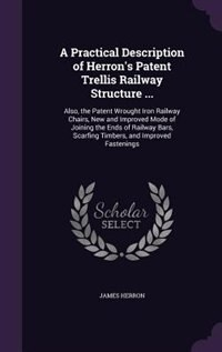 A Practical Description of Herron's Patent Trellis Railway Structure ...: Also, the Patent Wrought Iron Railway Chairs, New and Improved Mode of Joini by James Herron
