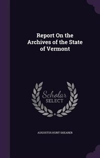 Report On the Archives of the State of Vermont by Augustus Hunt Shearer