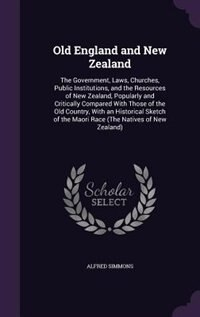 Old England and New Zealand: The Government, Laws, Churches, Public Institutions, and the Resources of New Zealand, Popularly an by Alfred Simmons