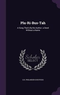 Plu-Ri-Bus-Tah: A Song That's-By-No-Author. a Deed Without a Name by Q K. Philander Doesticks