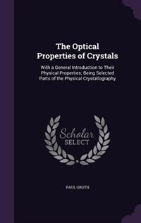 The Optical Properties of Crystals: With a General Introduction to Their Physical Properties; Being Selected Parts of the Physical Crys by Paul Groth
