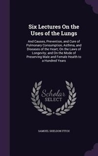 Six Lectures On the Uses of the Lungs: And Causes, Prevention, and Cure of Pulmonary Consumption, Asthma, and Diseases of the Heart; On th by Samuel Sheldon Fitch