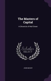The Masters of Capital: A Chronicle of Wall Street by John Moody