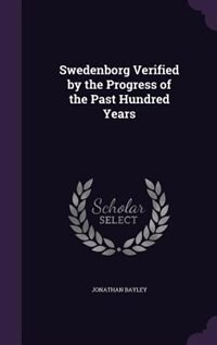 Swedenborg Verified by the Progress of the Past Hundred Years by Jonathan Bayley