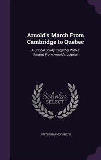 Arnold's March From Cambridge to Quebec: A Critical Study, Together With a Reprint From Arnold's…