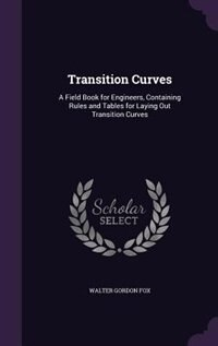 Transition Curves: A Field Book for Engineers, Containing Rules and Tables for Laying Out…