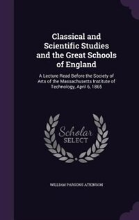Classical and Scientific Studies and the Great Schools of England: A Lecture Read Before the…