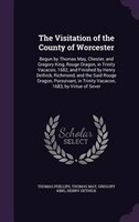 The Visitation of the County of Worcester: Begun by Thomas May, Chester, and Gregory King, Rouge…