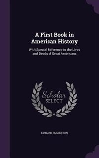 A First Book in American History: With Special Reference to the Lives and Deeds of Great Americans by Edward Eggleston