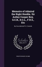 Memoirs of Admiral the Right Honble. Sir Astley Cooper Key, G.C.B., D.C.L., F.R.S., Etc: By Vice…