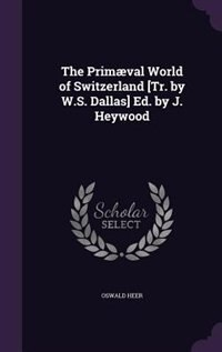 The Primæval World of Switzerland [Tr. by W.S. Dallas] Ed. by J. Heywood by Oswald Heer