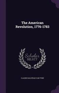 The American Revolution, 1776-1783 by Claude Halstead Van Tyne