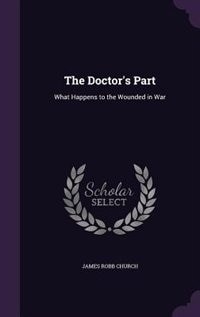 The Doctor's Part: What Happens to the Wounded in War by James Robb Church
