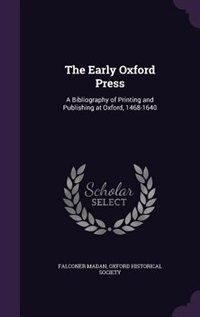 The Early Oxford Press: A Bibliography of Printing and Publishing at Oxford, 1468-1640 by Falconer Madan